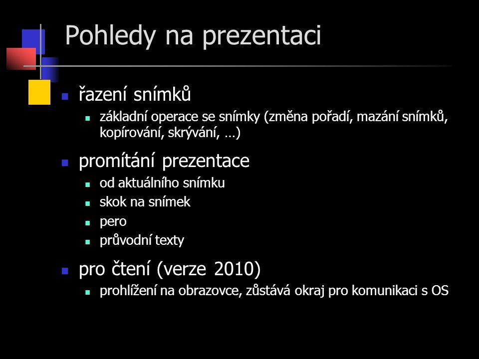 Pohledy na prezentaci  řazení snímků  základní operace se snímky (změna pořadí, mazání snímků, kopírování, skrývání, …)  promítání prezentace  od aktuálního snímku  skok na snímek  pero  průvodní texty  pro čtení (verze 2010)  prohlížení na obrazovce, zůstává okraj pro komunikaci s OS