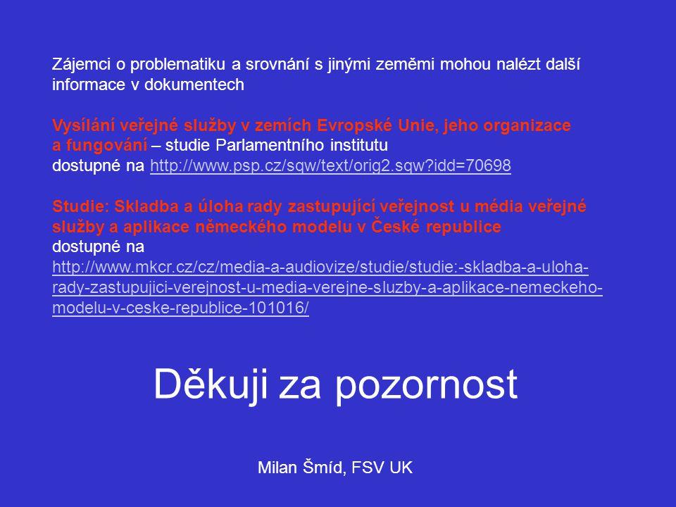 Zájemci o problematiku a srovnání s jinými zeměmi mohou nalézt další informace v dokumentech Vysílání veřejné služby v zemích Evropské Unie, jeho organizace a fungování – studie Parlamentního institutu dostupné na http://www.psp.cz/sqw/text/orig2.sqw?idd=70698http://www.psp.cz/sqw/text/orig2.sqw?idd=70698 Studie: Skladba a úloha rady zastupující veřejnost u média veřejné služby a aplikace německého modelu v České republice dostupné na http://www.mkcr.cz/cz/media-a-audiovize/studie/studie:-skladba-a-uloha- rady-zastupujici-verejnost-u-media-verejne-sluzby-a-aplikace-nemeckeho- modelu-v-ceske-republice-101016/ Děkuji za pozornost Milan Šmíd, FSV UK
