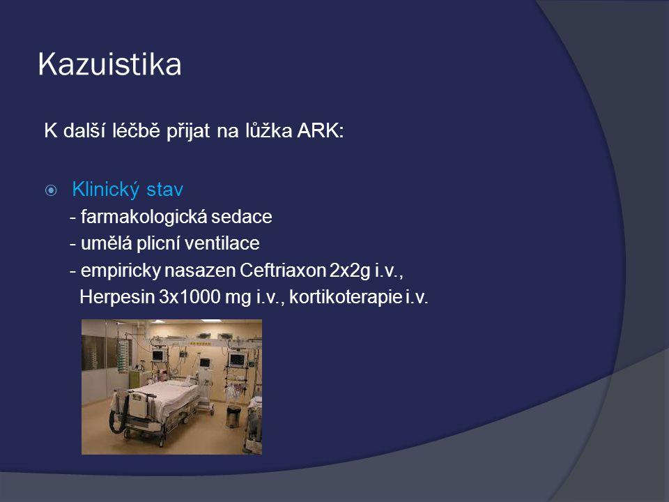 Kazuistika K další léčbě přijat na lůžka ARK:  Klinický stav - farmakologická sedace - umělá plicní ventilace - empiricky nasazen Ceftriaxon 2x2g i.v., Herpesin 3x1000 mg i.v., kortikoterapie i.v.