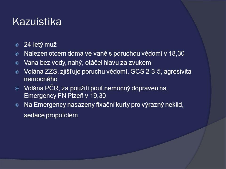 Kazuistika  24-letý muž  Nalezen otcem doma ve vaně s poruchou vědomí v 18,30  Vana bez vody, nahý, otáčel hlavu za zvukem  Volána ZZS, zjišťuje poruchu vědomí, GCS 2-3-5, agresivita nemocného  Volána PČR, za použití pout nemocný dopraven na Emergency FN Plzeň v 19,30  Na Emergency nasazeny fixační kurty pro výrazný neklid, sedace propofolem