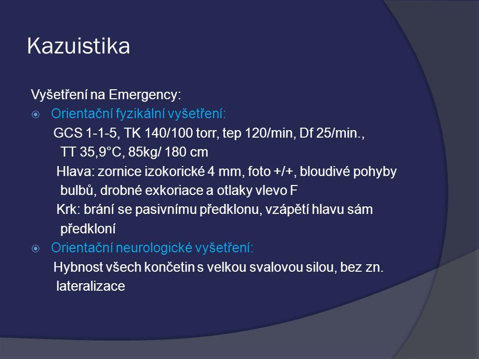 Kazuistika Vyšetření na Emergency:  Orientační fyzikální vyšetření: GCS 1-1-5, TK 140/100 torr, tep 120/min, Df 25/min., TT 35,9°C, 85kg/ 180 cm Hlava: zornice izokorické 4 mm, foto +/+, bloudivé pohyby bulbů, drobné exkoriace a otlaky vlevo F Krk: brání se pasivnímu předklonu, vzápětí hlavu sám předkloní  Orientační neurologické vyšetření: Hybnost všech končetin s velkou svalovou silou, bez zn.
