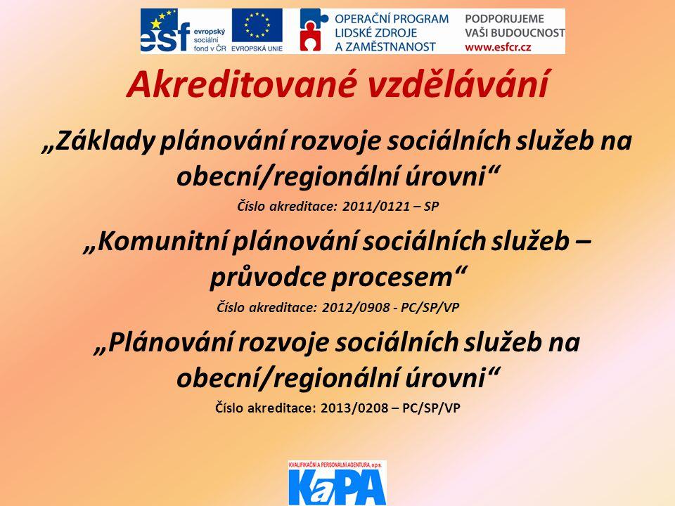"""Akreditované vzdělávání """"Základy plánování rozvoje sociálních služeb na obecní/regionální úrovni Číslo akreditace: 2011/0121 – SP """"Komunitní plánování sociálních služeb – průvodce procesem Číslo akreditace: 2012/0908 - PC/SP/VP """"Plánování rozvoje sociálních služeb na obecní/regionální úrovni Číslo akreditace: 2013/0208 – PC/SP/VP"""