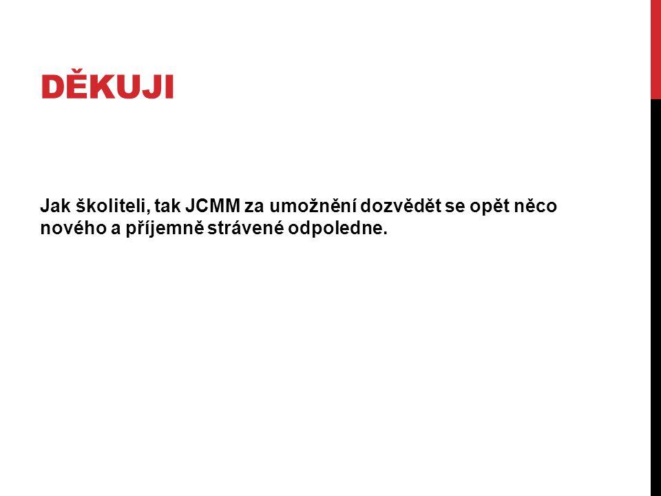 DĚKUJI Jak školiteli, tak JCMM za umožnění dozvědět se opět něco nového a příjemně strávené odpoledne.