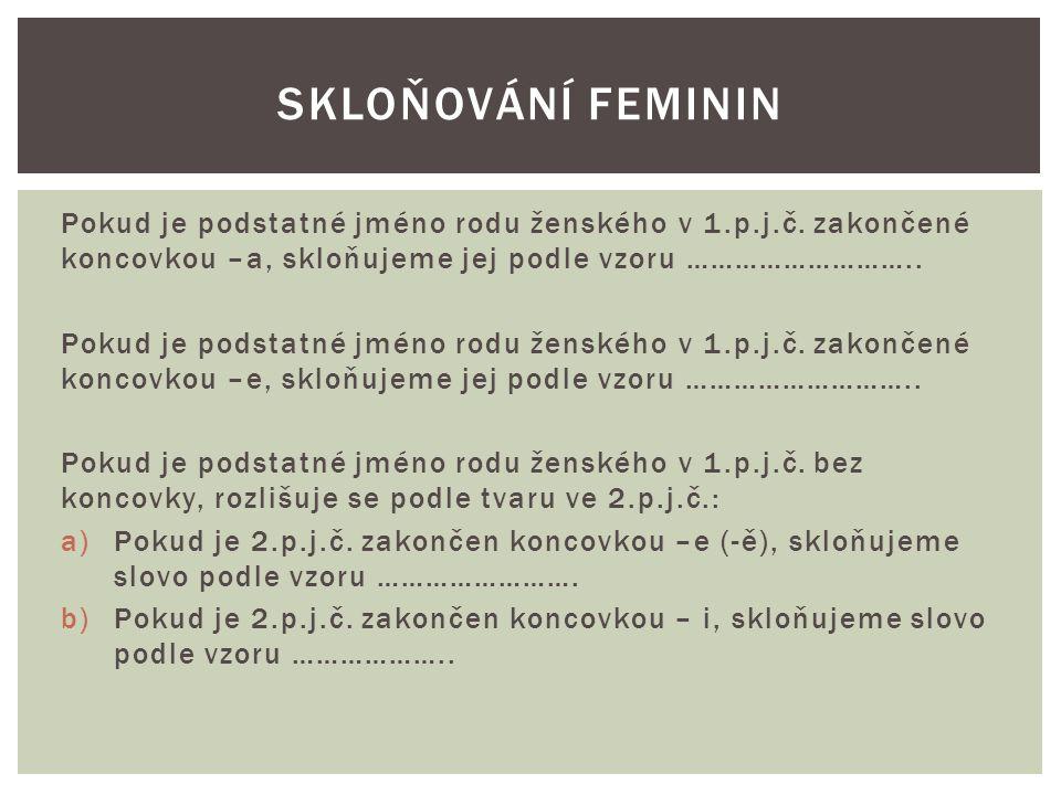 Pokud je podstatné jméno rodu ženského v 1.p.j.č. zakončené koncovkou –a, skloňujeme jej podle vzoru ……………………….. Pokud je podstatné jméno rodu ženskéh