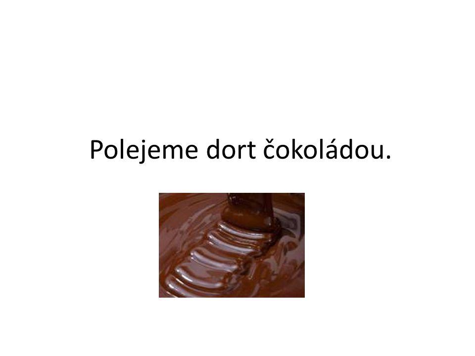Polejeme dort čokoládou.