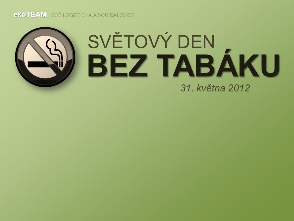 SVĚTOVÝ DEN BEZ TABÁKU ekoTEAM ekoTEAM SOŠ LOGISTICKÁ A SOU DALOVICE 31. května 2012