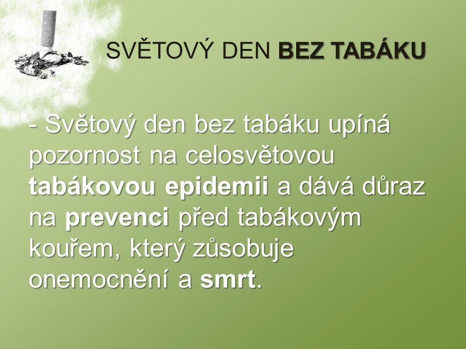 BEZ TABÁKU SVĚTOVÝ DEN BEZ TABÁKU - Světový den bez tabáku upíná pozornost na celosvětovou tabákovou epidemii a dává důraz na prevenci před tabákovým kouřem, který zůsobuje onemocnění a smrt.