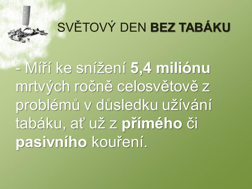 BEZ TABÁKU SVĚTOVÝ DEN BEZ TABÁKU - Míří ke snížení 5,4 miliónu mrtvých ročně celosvětově z problémů v důsledku užívání tabáku, ať už z přímého či pasivního kouření.