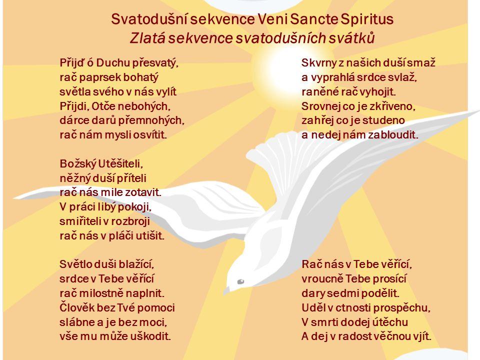 Svatodušní sekvence Veni Sancte Spiritus Zlatá sekvence svatodušních svátků Přijď ó Duchu přesvatý, rač paprsek bohatý světla svého v nás vylít Přijdi, Otče nebohých, dárce darů přemnohých, rač nám mysli osvítit.