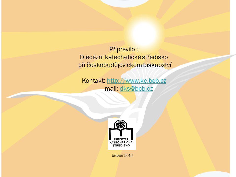 Připravilo : Diecézní katechetické středisko při českobudějovickém biskupství Kontakt: http://www.kc.bcb.czhttp://www.kc.bcb.cz mail: dks@bcb.czdks@bcb.cz březen 2012