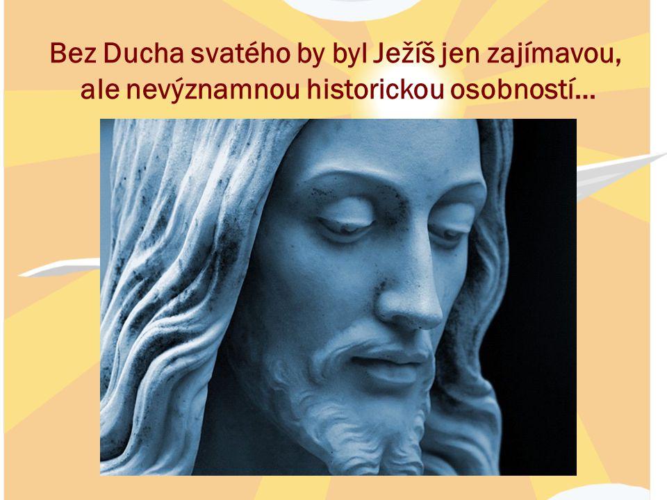 Bez Ducha svatého by byl Ježíš jen zajímavou, ale nevýznamnou historickou osobností…