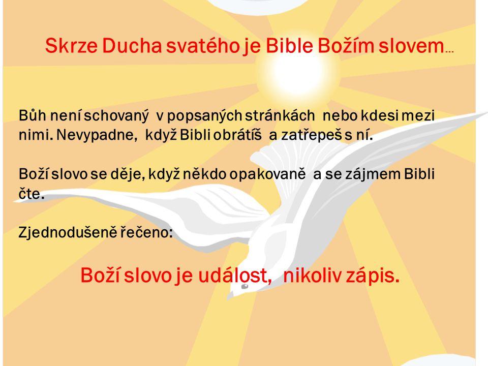Skrze Ducha svatého je Bible Božím slovem … Bůh není schovaný v popsaných stránkách nebo kdesi mezi nimi. Nevypadne, když Bibli obrátíš a zatřepeš s n