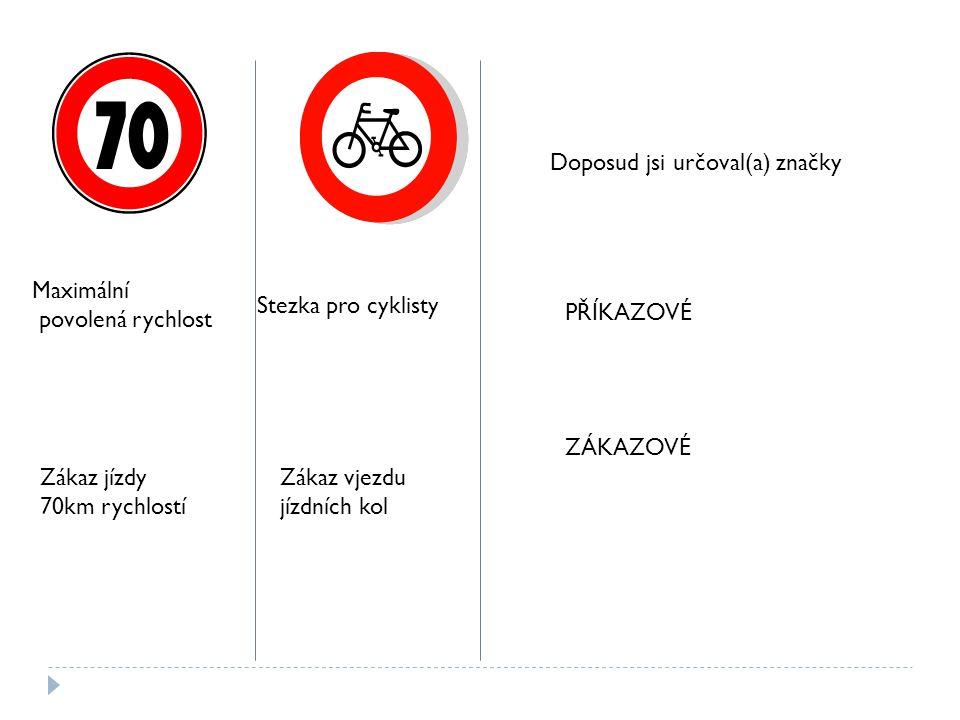 Maximální povolená rychlost Zákaz jízdy 70km rychlostí Stezka pro cyklisty Zákaz vjezdu jízdních kol Doposud jsi určoval(a) značky PŘÍKAZOVÉ ZÁKAZOVÉ