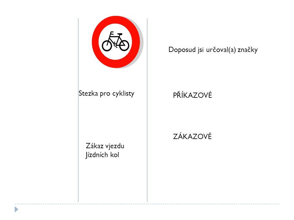 Stezka pro cyklisty Zákaz vjezdu Jízdních kol Doposud jsi určoval(a) značky PŘÍKAZOVÉ ZÁKAZOVÉ