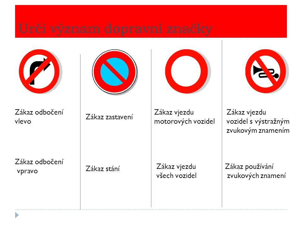 Urči význam dopravní značky Zákaz odbočení vlevo Zákaz odbočení vpravo Zákaz zastavení Zákaz stání Zákaz vjezdu motorových vozidel Zákaz vjezdu všech