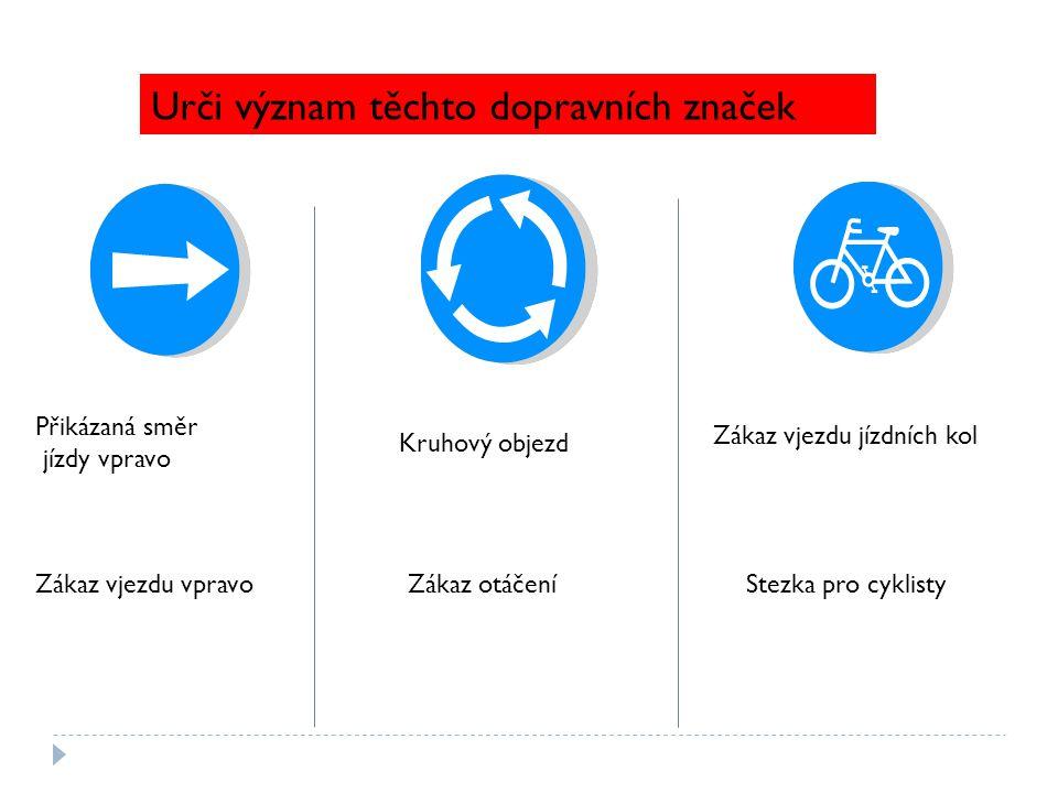 Urči význam těchto dopravních značek Přikázaná směr jízdy vpravo Zákaz vjezdu vpravo Kruhový objezd Zákaz otáčení Zákaz vjezdu jízdních kol Stezka pro