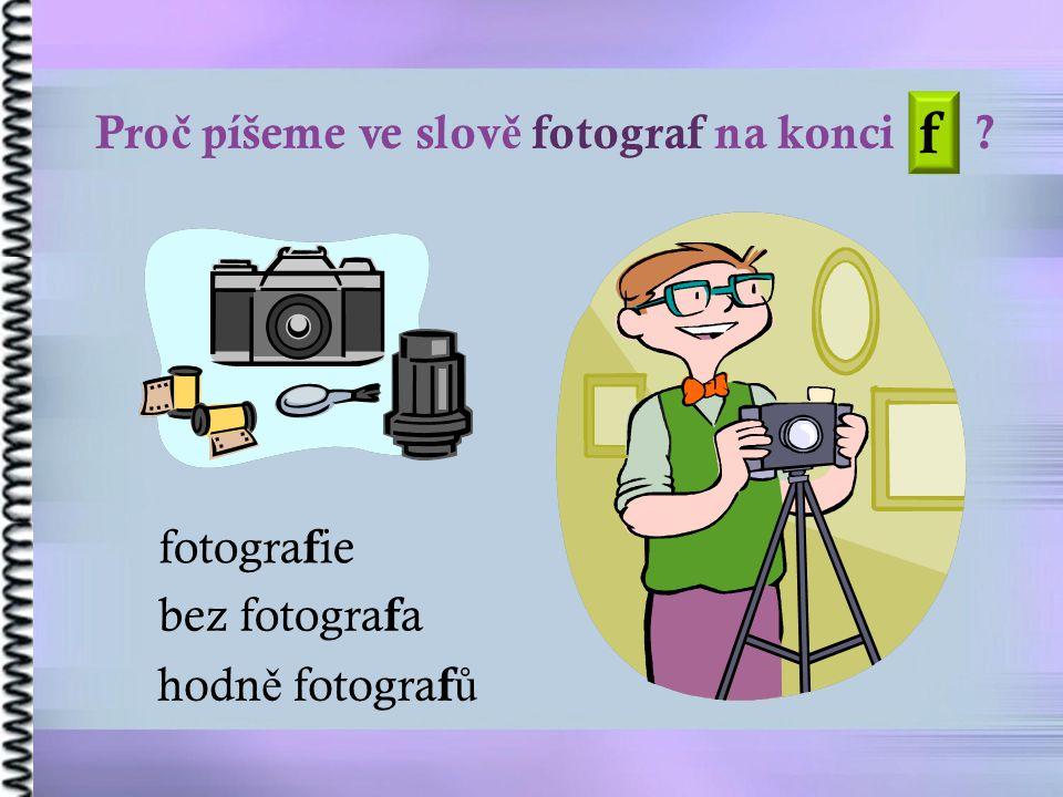 Pro č píšeme ve slov ě fotograf na konci ? bez fotogra f a hodn ě fotogra f ů f fotogra f ie