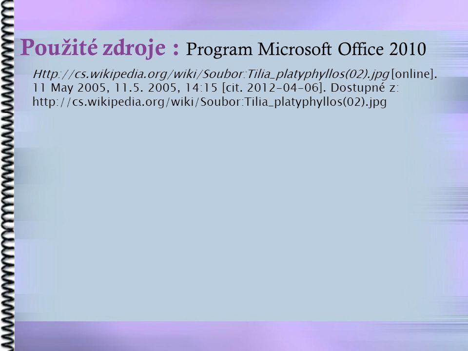 Pou ž ité zdroje : Program Microsoft Office 2010 Http://cs.wikipedia.org/wiki/Soubor:Tilia_platyphyllos(02).jpg [online]. 11 May 2005, 11.5. 2005, 14: