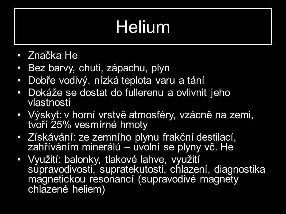 Helium •Značka He •Bez barvy, chuti, zápachu, plyn •Dobře vodivý, nízká teplota varu a tání •Dokáže se dostat do fullerenu a ovlivnit jeho vlastnosti •Výskyt: v horní vrstvě atmosféry, vzácně na zemi, tvoří 25% vesmírné hmoty •Získávání: ze zemního plynu frakční destilací, zahříváním minerálů – uvolní se plyny vč.