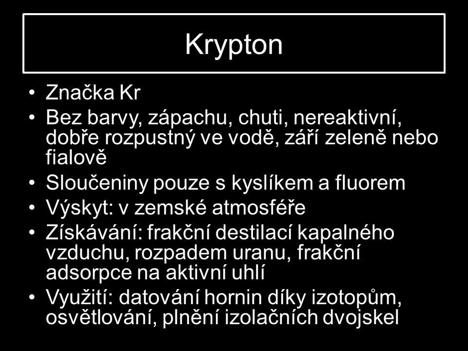 Krypton •Značka Kr •Bez barvy, zápachu, chuti, nereaktivní, dobře rozpustný ve vodě, září zeleně nebo fialově •Sloučeniny pouze s kyslíkem a fluorem •Výskyt: v zemské atmosféře •Získávání: frakční destilací kapalného vzduchu, rozpadem uranu, frakční adsorpce na aktivní uhlí •Využití: datování hornin díky izotopům, osvětlování, plnění izolačních dvojskel