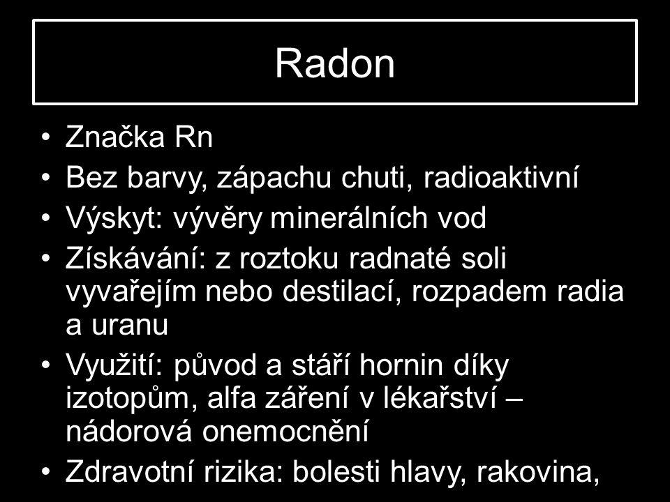 Radon •Značka Rn •Bez barvy, zápachu chuti, radioaktivní •Výskyt: vývěry minerálních vod •Získávání: z roztoku radnaté soli vyvařejím nebo destilací, rozpadem radia a uranu •Využití: původ a stáří hornin díky izotopům, alfa záření v lékařství – nádorová onemocnění •Zdravotní rizika: bolesti hlavy, rakovina,