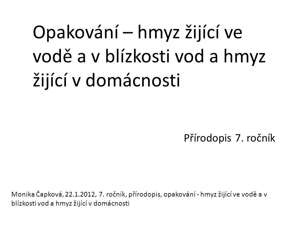 Opakování – hmyz žijící ve vodě a v blízkosti vod a hmyz žijící v domácnosti Přírodopis 7. ročník Monika Čapková, 22.1.2012, 7. ročník, přírodopis, op