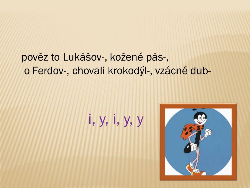 pověz to Lukášov-, kožené pás-, o Ferdov-, chovali krokodýl-, vzácné dub- i, y, i, y, y