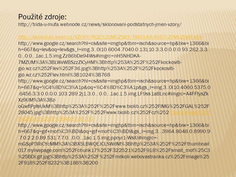 Použité zdroje: http://trida-u-mufa.webnode.cz/news/sklonovani-podstatnych-jmen-vzory/ http://skolicka6.sweb.cz/VZORY/ROD%20MUZSKY/TABULKA-ROD%20MUZSKY.htm http://www.google.cz/search?hl=cs&site=imghp&tbm=isch&source=hp&biw=1366&bi h=667&q=lev&oq=lev&gs_l=img.3..0l10.6004.7040.0.13110.3.3.0.0.0.0.93.262.3.3.