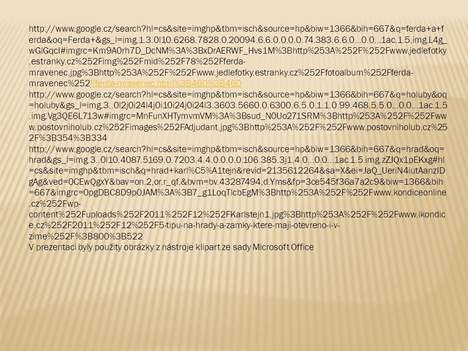 http://www.google.cz/search?hl=cs&site=imghp&tbm=isch&source=hp&biw=1366&bih=667&q=ferda+a+f erda&oq=Ferda+&gs_l=img.1.3.0l10.6268.7828.0.20094.6.6.0.0.0.0.74.383.6.6.0...0.0...1ac.1.5.img.L4g_ wGlGqcI#imgrc=Km9A0rh7D_DcNM%3A%3BxDrAERWF_Hvs1M%3Bhttp%253A%252F%252Fwww.jedlefotky.estranky.cz%252Fimg%252Fmid%252F78%252Fferda- mravenec.jpg%3Bhttp%253A%252F%252Fwww.jedlefotky.estranky.cz%252Ffotoalbum%252Fferda- mravenec%252Fferda-mravenec.html%3B460%3B460Fferda-mravenec.html%3B460%3B460 http://www.google.cz/search?hl=cs&site=imghp&tbm=isch&source=hp&biw=1366&bih=667&q=holuby&oq =holuby&gs_l=img.3..0l2j0i24l4j0i10i24j0i24l3.3603.5660.0.6300.6.5.0.1.1.0.99.468.5.5.0...0.0...1ac.1.5.img.Vg3QE6L713w#imgrc=MnFunXHTymvmVM%3A%3Bsud_N0Uo271SRM%3Bhttp%253A%252F%252Fww w.postovniholub.cz%252Fimages%252FAdjudant.jpg%3Bhttp%253A%252F%252Fwww.postovniholub.cz%25 2F%3B354%3B334 http://www.google.cz/search?hl=cs&site=imghp&tbm=isch&source=hp&biw=1366&bih=667&q=hrad&oq= hrad&gs_l=img.3..0l10.4087.5169.0.7203.4.4.0.0.0.0.106.385.3j1.4.0...0.0...1ac.1.5.img.zZJQx1pEKxg#hl =cs&site=imghp&tbm=isch&q=hrad+karl%C5%A1tejn&revid=2135612264&sa=X&ei=JaQ_UeriN4iutAanzID gAg&ved=0CEwQgxY&bav=on.2,or.r_qf.&bvm=bv.43287494,d.Yms&fp=3ce545f36a7a2c9&biw=1366&bih =667&imgrc=0pgDBC8D9p0JAM%3A%3B7_g1LoqTlcbEgM%3Bhttp%253A%252F%252Fwww.kondiceonline.cz%252Fwp- content%252Fuploads%252F2011%252F12%252FKarlstejn1.jpg%3Bhttp%253A%252F%252Fwww.ikondic e.cz%252F2011%252F12%252F5-tipu-na-hrady-a-zamky-ktere-maji-otevreno-i-v- zime%252F%3B800%3B522 V prezentaci byly použity obrázky z nástroje klipart ze sady Microsoft Office