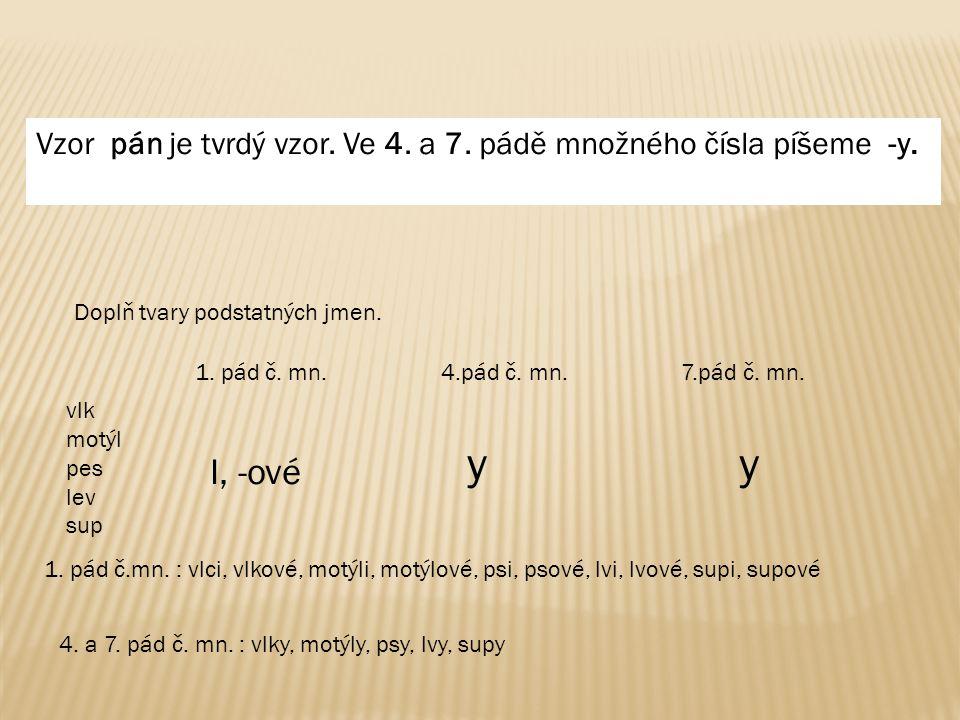 Vzor pán je tvrdý vzor. Ve 4. a 7. pádě množného čísla píšeme -y. Doplň tvary podstatných jmen. vlk motýl pes lev sup 1. pád č. mn. 4.pád č. mn. 7.pád
