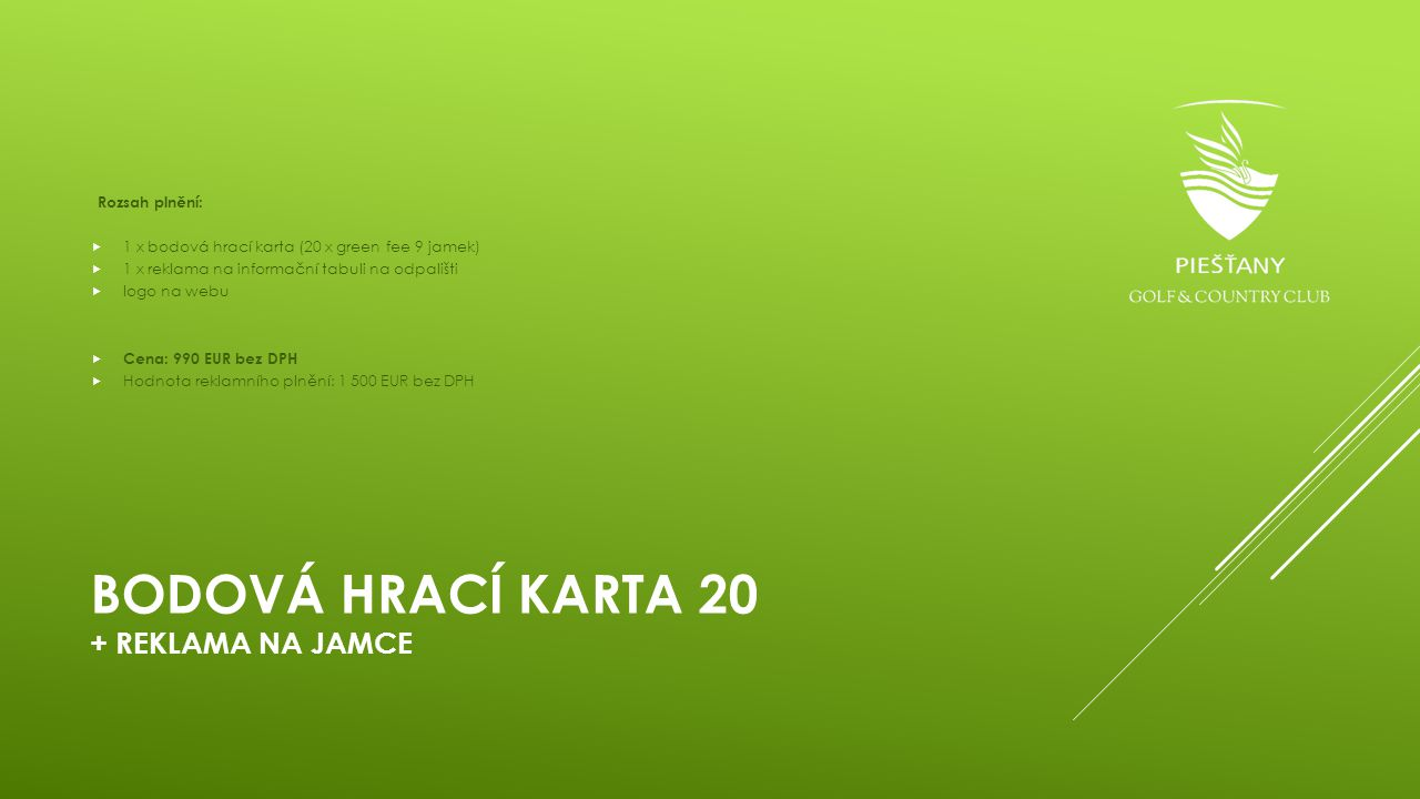 BODOVÁ HRACÍ KARTA 20 + REKLAMA NA JAMCE Rozsah plnění:  1 x bodová hrací karta (20 x green fee 9 jamek)  1 x reklama na informační tabuli na odpali