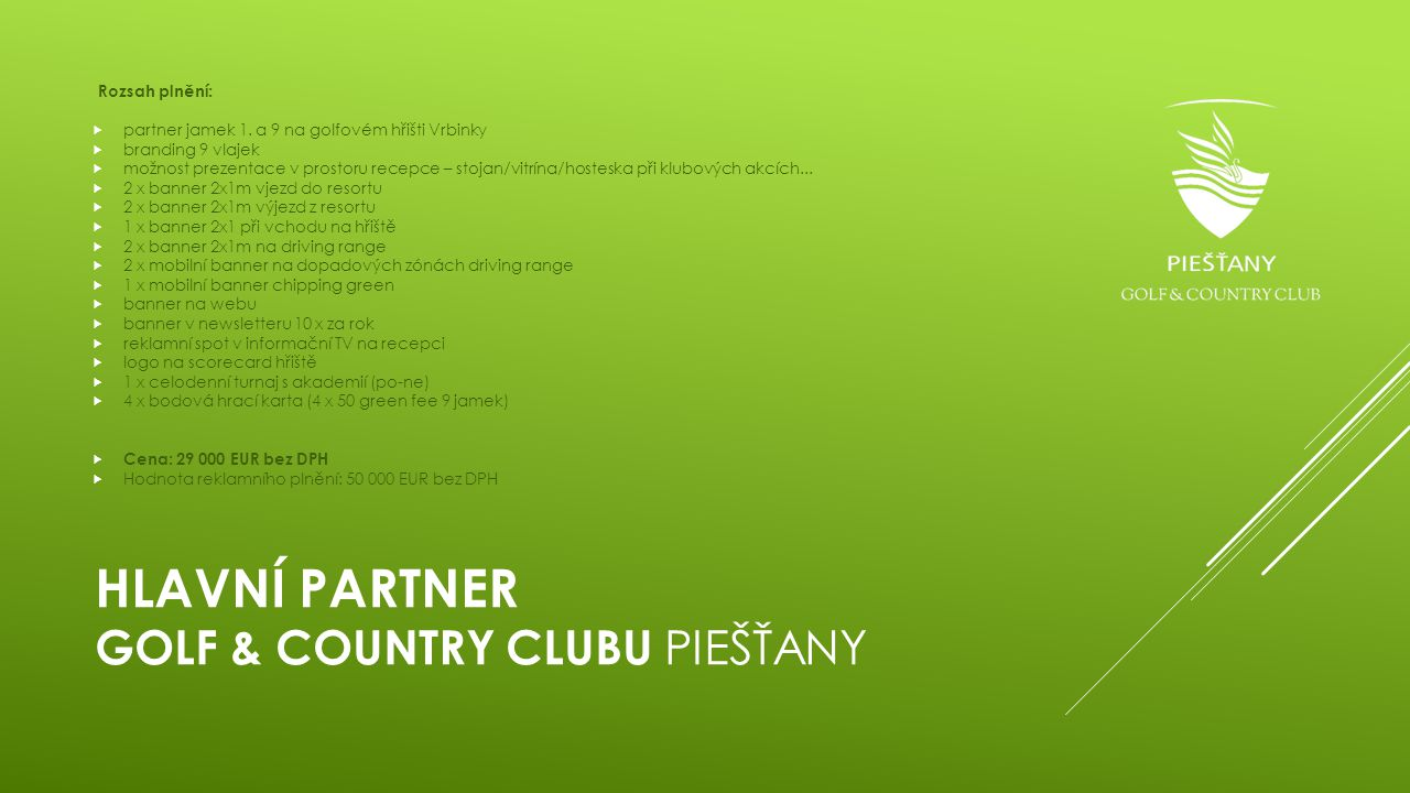 HLAVNÍ PARTNER GOLF & COUNTRY CLUBU PIEŠŤANY Rozsah plnění:  partner jamek 1. a 9 na golfovém hřišti Vrbinky  branding 9 vlajek  možnost prezentace