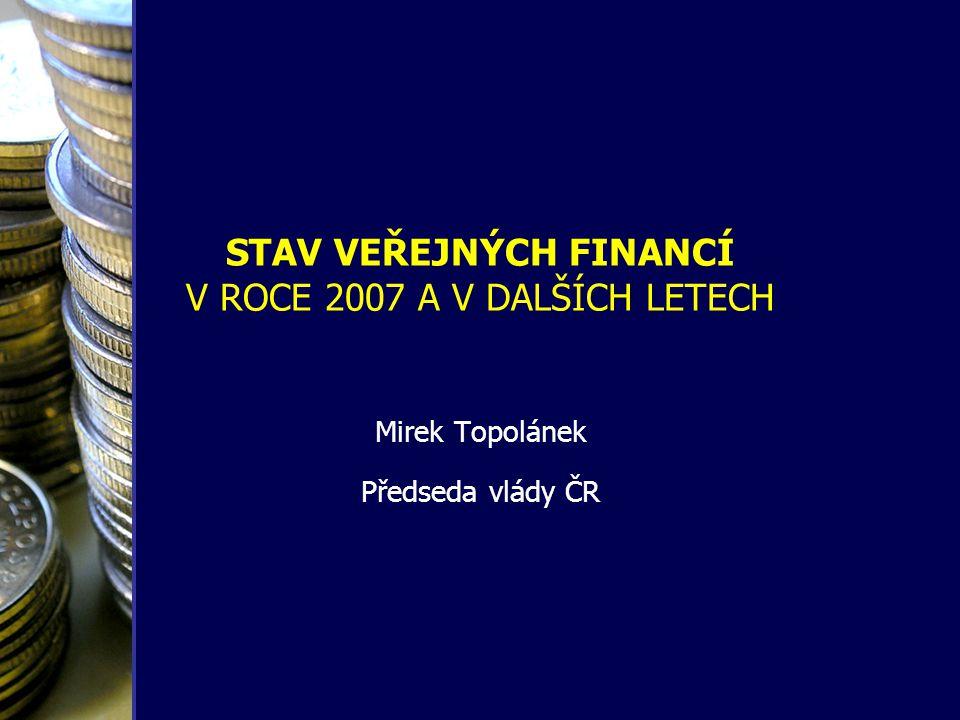 STAV VEŘEJNÝCH FINANCÍ V ROCE 2007 A V DALŠÍCH LETECH Mirek Topolánek Předseda vlády ČR