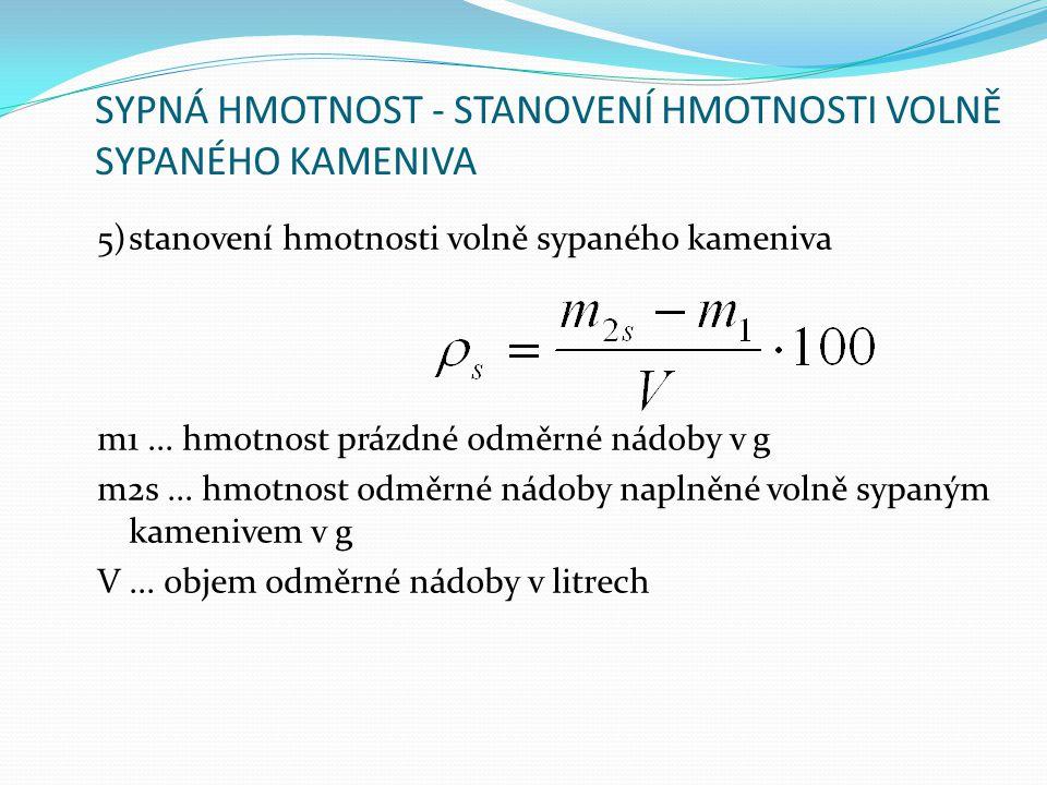 SYPNÁ HMOTNOST - STANOVENÍ HMOTNOSTI VOLNĚ SYPANÉHO KAMENIVA 5)stanovení hmotnosti volně sypaného kameniva m1... hmotnost prázdné odměrné nádoby v g m