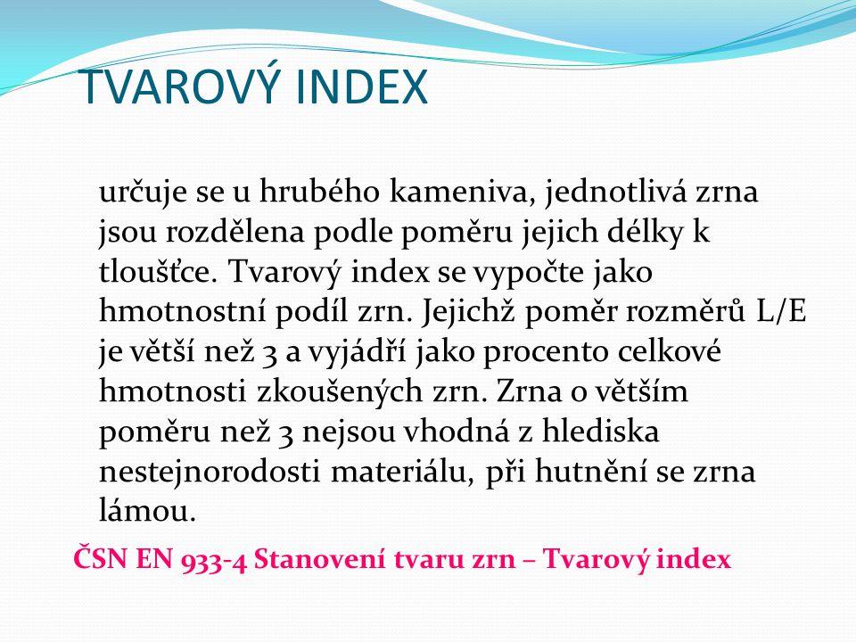 TVAROVÝ INDEX určuje se u hrubého kameniva, jednotlivá zrna jsou rozdělena podle poměru jejich délky k tloušťce. Tvarový index se vypočte jako hmotnos