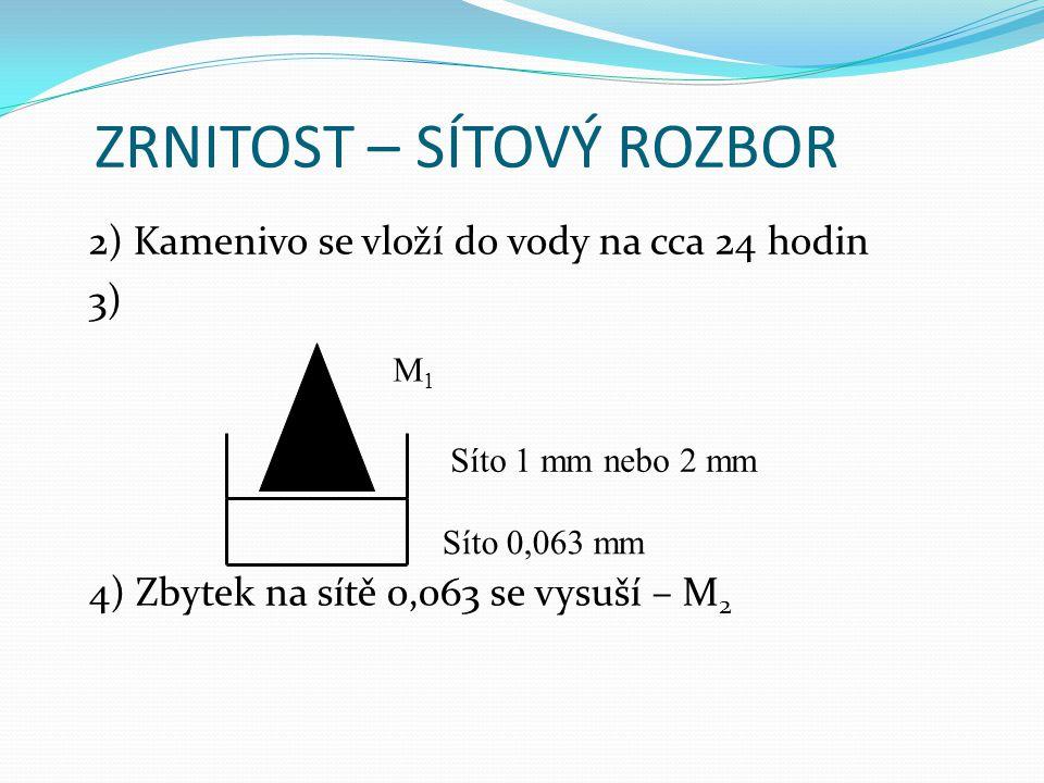 ZRNITOST – SÍTOVÝ ROZBOR 2) Kamenivo se vloží do vody na cca 24 hodin 3) 4) Zbytek na sítě 0,063 se vysuší – M 2 Síto 0,063 mm Síto 1 mm nebo 2 mm M1M