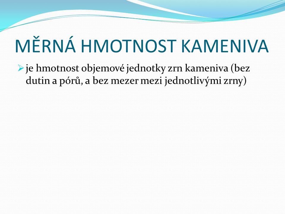 MĚRNÁ HMOTNOST KAMENIVA  je hmotnost objemové jednotky zrn kameniva (bez dutin a pórů, a bez mezer mezi jednotlivými zrny)