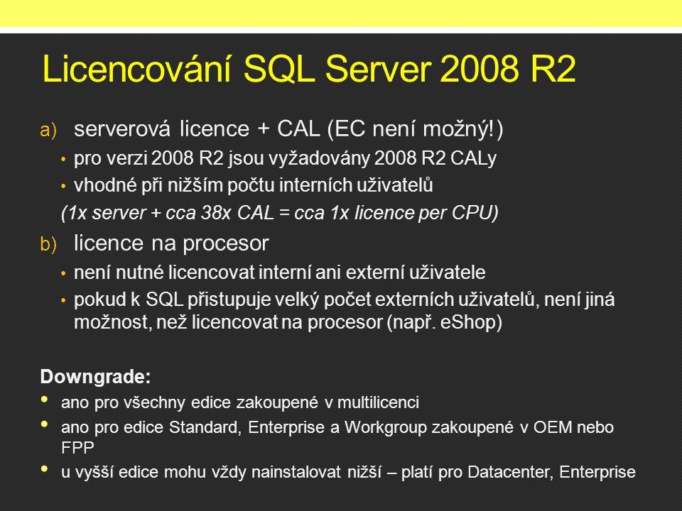 Licencování SQL Server 2008 R2 a) serverová licence + CAL (EC není možný!) • pro verzi 2008 R2 jsou vyžadovány 2008 R2 CALy • vhodné při nižším počtu interních uživatelů (1x server + cca 38x CAL = cca 1x licence per CPU) b) licence na procesor • není nutné licencovat interní ani externí uživatele • pokud k SQL přistupuje velký počet externích uživatelů, není jiná možnost, než licencovat na procesor (např.