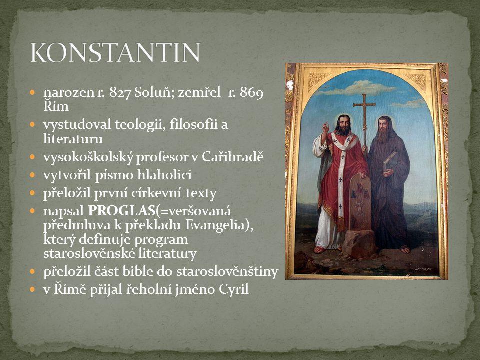  narozen r. 827 Soluň; zemřel r. 869 Řím  vystudoval teologii, filosofii a literaturu  vysokoškolský profesor v Cařihradě  vytvořil písmo hlaholic