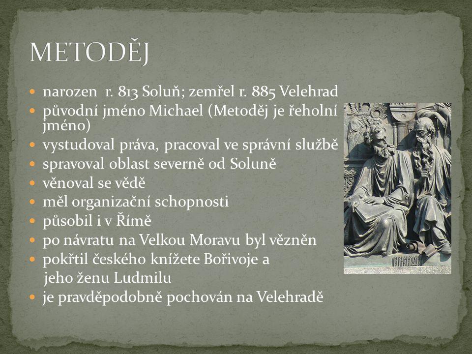  narozen r. 813 Soluň; zemřel r. 885 Velehrad  původní jméno Michael (Metoděj je řeholní jméno)  vystudoval práva, pracoval ve správní službě  spr