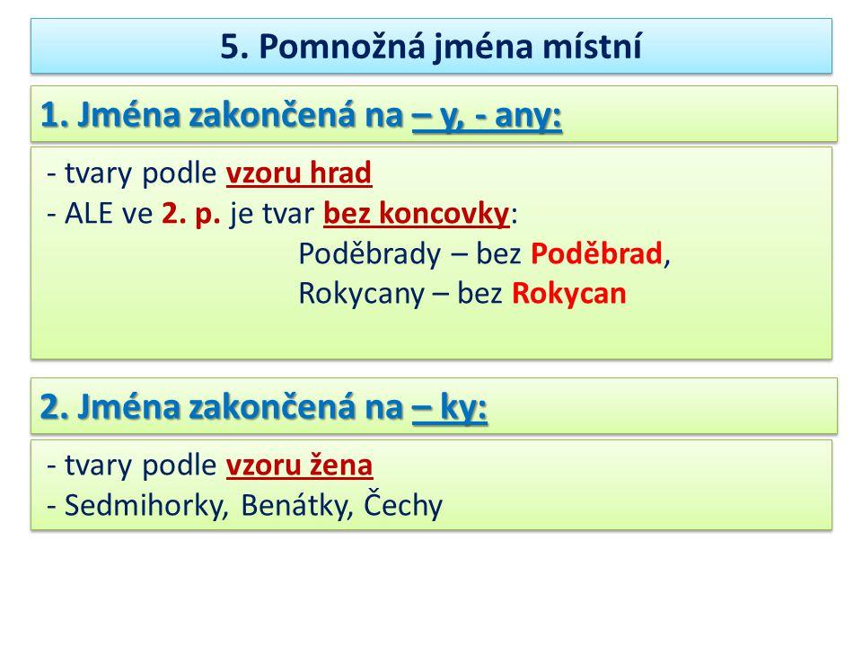 5.Pomnožná jména místní 1. Jména zakončená na – y, - any: - tvary podle vzoru hrad - ALE ve 2.