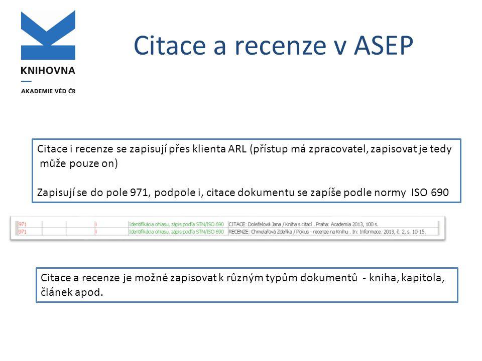 Citace a recenze v ASEP Citace i recenze se zapisují přes klienta ARL (přístup má zpracovatel, zapisovat je tedy může pouze on) Zapisují se do pole 971, podpole i, citace dokumentu se zapíše podle normy ISO 690 Citace a recenze je možné zapisovat k různým typům dokumentů - kniha, kapitola, článek apod.