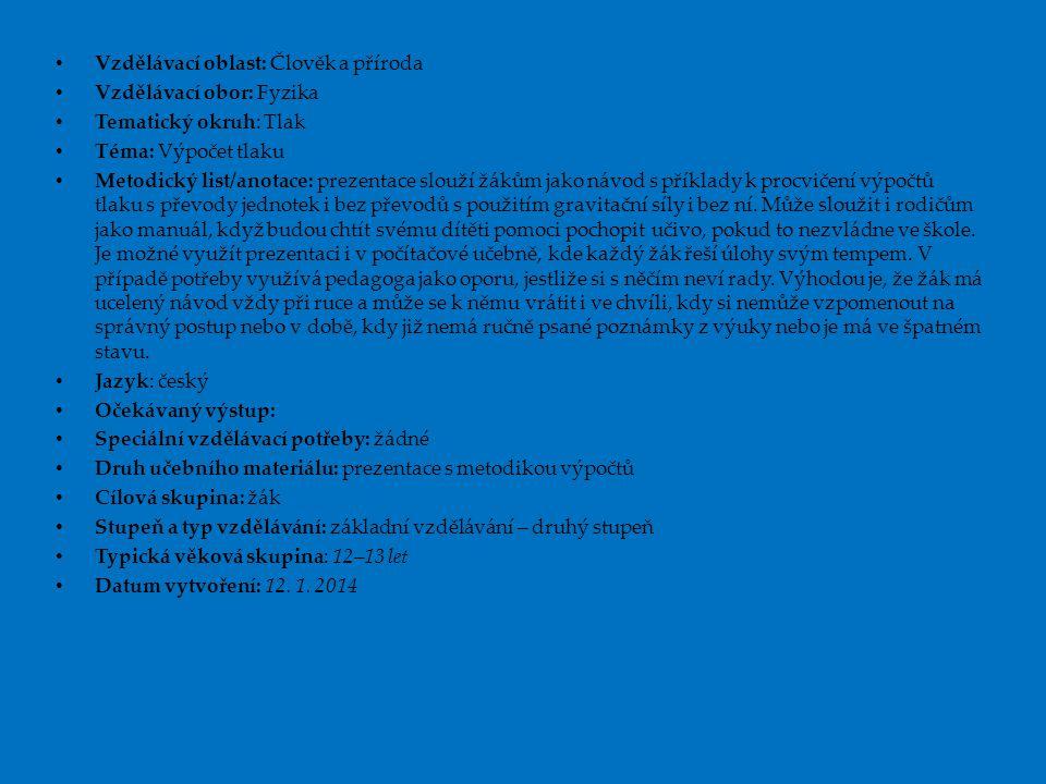 • Vzdělávací oblast: Člověk a příroda • Vzdělávací obor: Fyzika • Tematický okruh: Tlak • Téma: Výpočet tlaku • Metodický list/anotace: prezentace slo