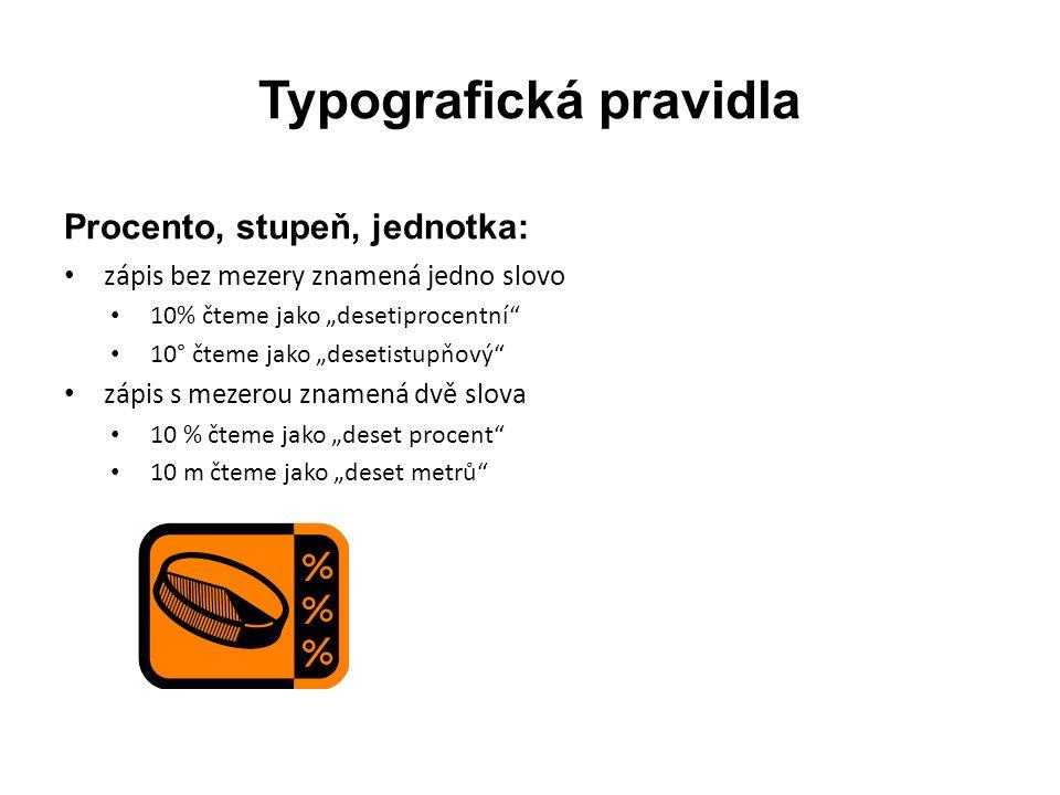 """Typografická pravidla Procento, stupeň, jednotka: • zápis bez mezery znamená jedno slovo • 10% čteme jako """"desetiprocentní"""" • 10° čteme jako """"desetist"""
