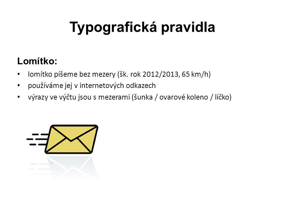 Typografická pravidla Lomítko: • lomítko píšeme bez mezery (šk. rok 2012/2013, 65 km/h) • používáme jej v internetových odkazech • výrazy ve výčtu jso