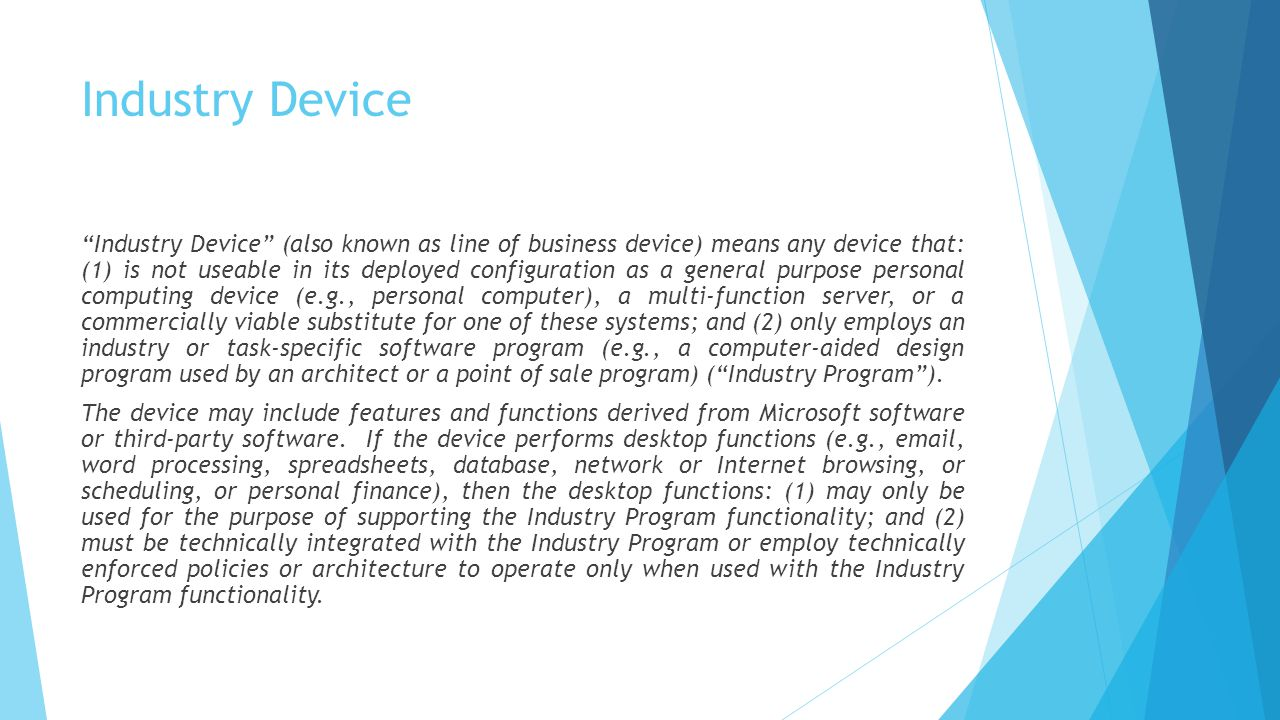 "Industry Device ""Industry Device"" (also known as line of business device) means any device that: (1) is not useable in its deployed configuration as a"
