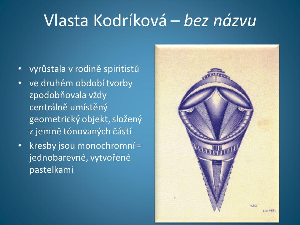 Vlasta Kodríková – bez názvu • vyrůstala v rodině spiritistů • ve druhém období tvorby zpodobňovala vždy centrálně umístěný geometrický objekt, složený z jemně tónovaných částí • kresby jsou monochromní = jednobarevné, vytvořené pastelkami