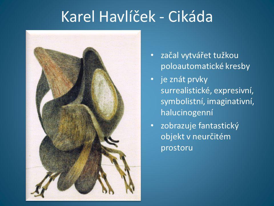 Karel Havlíček - Cikáda • začal vytvářet tužkou poloautomatické kresby • je znát prvky surrealistické, expresivní, symbolistní, imaginativní, halucinogenní • zobrazuje fantastický objekt v neurčitém prostoru