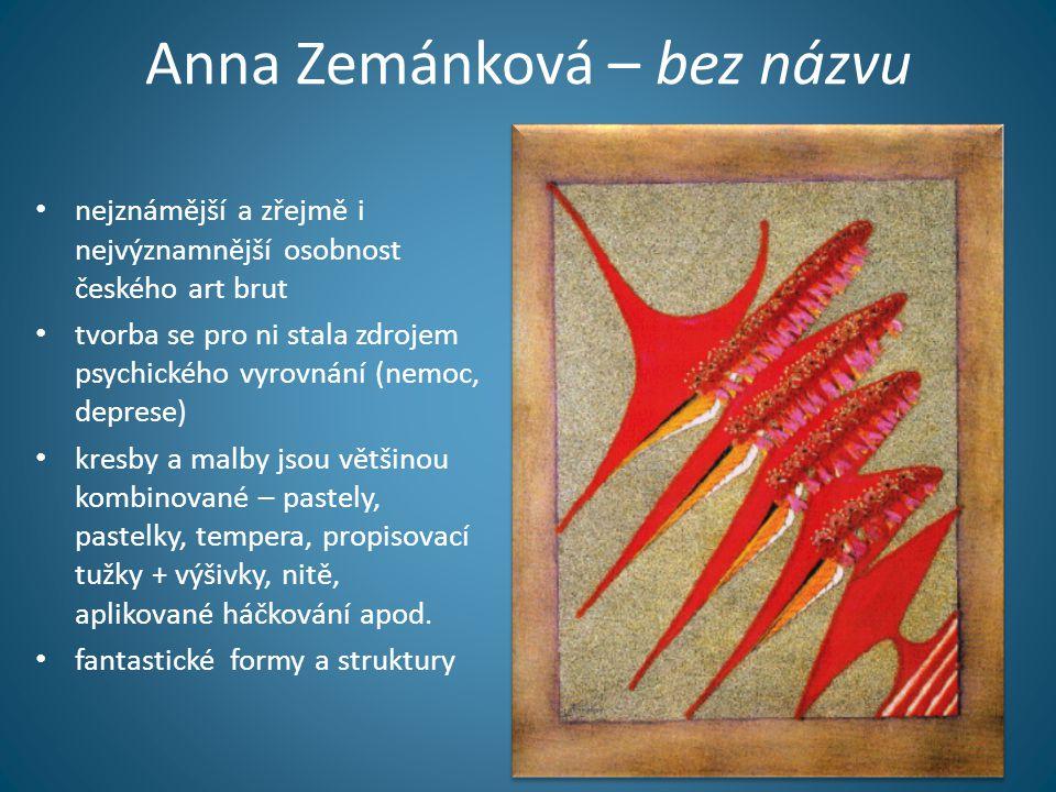 Anna Zemánková – bez názvu • nejznámější a zřejmě i nejvýznamnější osobnost českého art brut • tvorba se pro ni stala zdrojem psychického vyrovnání (n
