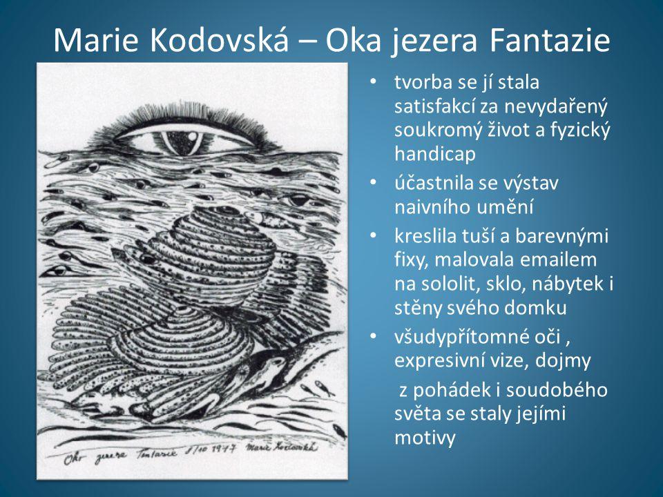 Marie Kodovská – Oka jezera Fantazie • tvorba se jí stala satisfakcí za nevydařený soukromý život a fyzický handicap • účastnila se výstav naivního umění • kreslila tuší a barevnými fixy, malovala emailem na sololit, sklo, nábytek i stěny svého domku • všudypřítomné oči, expresivní vize, dojmy z pohádek i soudobého světa se staly jejími motivy